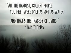 """""""All the hardest, coldest people were once as soft as water. And that is the tragedy of living."""" - Iain Thomas"""
