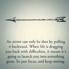 An arrow can only be shot by pulling it backwards. When life is dragging you back with difficulties, it means it's going to launch you into something great. So just focus, and keep smiling. :)
