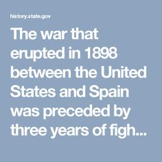 The war that erupted in 1898 between the United States and Spain was preceded by three years of fighting by Cuban revolutionaries to gain independence from Spanish colonial rule. From 1895–1898, the violent conflict in Cuba captured the attention of Americans because of the economic and political instability that it produced in a region within such close geographical proximity to the United States. The long-held U.S. interest in ridding the Western Hemisphere of European colonial powers and…