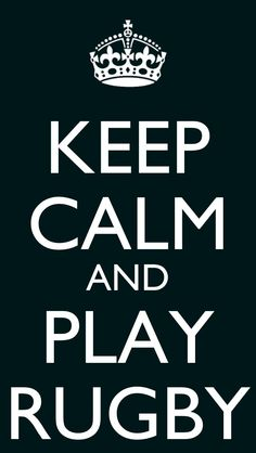 Keep Calm and Play Rugby. BECAUSE I'M JOINING IN 4TH QTR! YAYAYAYAYAY!