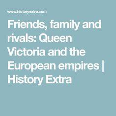 Friends, family and rivals: Queen Victoria and the European empires | History Extra