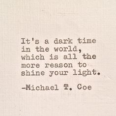 It's a dark time in the world, which is all the more reason to shine your light.   Michael T. Coe