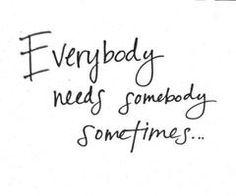 Everybody needs somebody sometimes ...  Jeder von uns braucht manchmal einen anderen Menschen, oder?