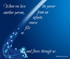 When we love another person, the power from an infinite source fills us and flows through us.