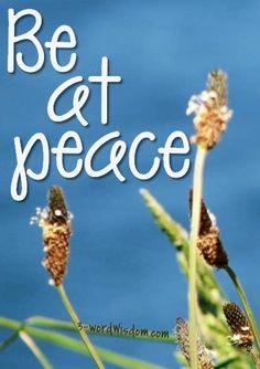 """Be at peace"" quote via www.Facebook.com/3WordWisdom and www.3-WordWisdom.com"