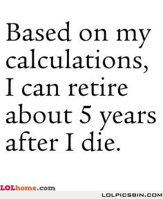 """Unless my """"Win the Lottery"""" retirement option comes through first."""