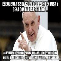 - Memes de Papa Francisco - ESE QUE VA Y SE DA GOLPES DE PECHO EN MISA Y CENA CON ALTOS PRELADOS ... ACUERDATE QUE PRIMERO PASARA UN CAMELLO POR EL OJO DE UNA AGHUJA QUE UN CORRUPTO QUE VOTA POR EL PRI ENTRE AL CIELO !!