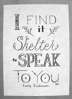 I find it shelter to speak to you. Emily Dickenson.