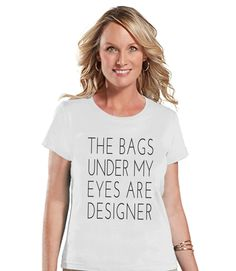 The Bags Under My Eyes Are Designer Shirt - Womens White Tshirt - Humorous T-shirt - Gift for Her, Gift for Friend - New Mom Gift Idea