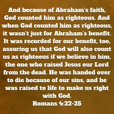 Romans And because of Abraham's faith, God counted him as righteous. And when God counted him as righteous, it wasn't just for Abraham's benefit. It was recorded for our benefit, too, assuring us that God wi Romans 4, Christian Warrior, New Living Translation, Jesus Christ, Amen, Benefit, Believe, Lord, Bible