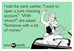 I told the bank cashier, 'I want to open a joint checking account.' 'With whom?', she asked. 'Someone with a lot of money.'