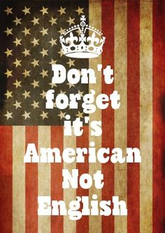 Don\'t forget it\'s American Not English