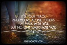 It's your track and yours alone, others may walk with you but no one walks for you.