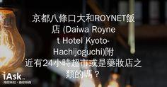 京都八條口大和ROYNET飯店 (Daiwa Roynet Hotel Kyoto-Hachijoguchi)附近有24小時超市或是藥妝店之類的嗎? by iAsk.tw