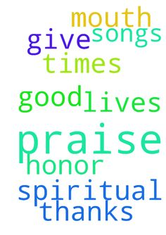 praise -  Praises to God and spiritual songs should be in our mouth. We should honor God with our lives. We should give thanks to him at all times, for he is a good father.  Posted at: https://prayerrequest.com/t/zsa #pray #prayer #request #prayerrequest
