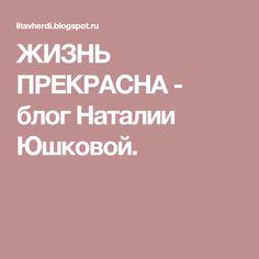 ЖИЗНЬ ПРЕКРАСНА - блог Наталии Юшковой.
