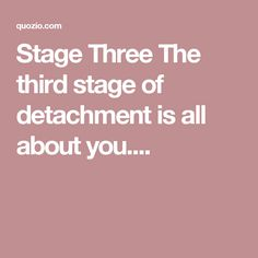 Stage Three The third stage of detachment is all about you....