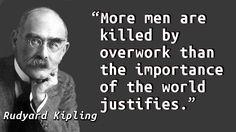"""More men are killed by overwork than the importance of the world justifies."" — Rudyard Kipling, The Phantom Rickshaw"
