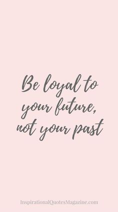 Be loyal to your future, not your past Inspirational Quote about life