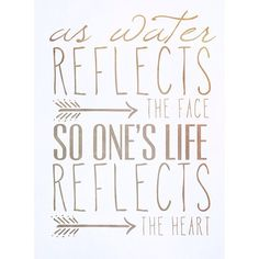 """As water reflects the face, so one's life reflects the heart."" Proverbs 27:19"
