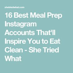 16 Best Meal Prep Instagram Accounts That'll Inspire You to Eat Clean - She Tried What