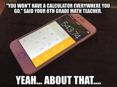 'You won't have a calculator everywhere you go.' Your teacher lied to you.