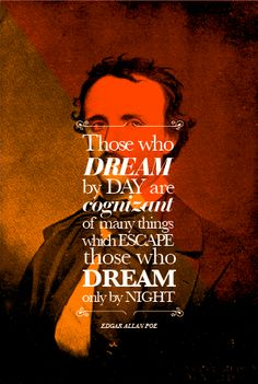 """Those who dream by day are cognizant of many things which escape those who dream only by night."" --  Edgar Allan Poe"