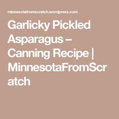 Garlicky Pickled Asparagus – Canning Recipe | MinnesotaFromScratch
