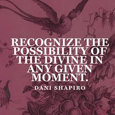"""""""Recognize the possibility of the divine in any given moment."""" — Dani Shapiro"""