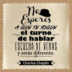 """No esperes a que te toque tu turno de hablar, escucha de veras y serás diferente."" #CharlesChaplin #Citas #Frases @Candidman"