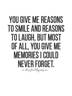 you give me reasons to smile and reason to laugh, but most of all, you give me memories I could never forget.