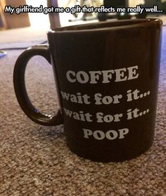 Coffee, wait for it…//Gross, but people who know me well will understand why I find this so funny.