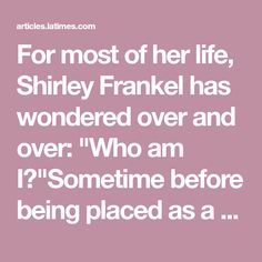"""For most of her life, Shirley Frankel has wondered over and over: """"Who am I?""""Sometime before being placed as a 6-month-old with her adoptive family, Frankel was given a false identity--a fabrication (Page 2 of 2)"""
