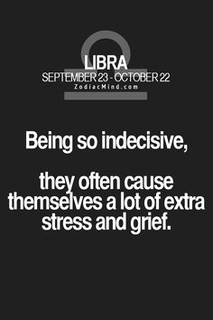 Libra Omgosh! My biggest flaw in life is my indecisiveness. It's awful.