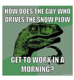 How does the guy who drives snow plow get to work