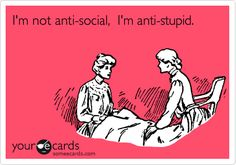 I'm not anti-social, I'm anti-stupid. AH!!! this just made a lot of sense!! LOL