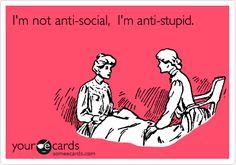 I'm not anti-social, I'm anti-stupid. AH!!! this just made a lot of sense!! LOL