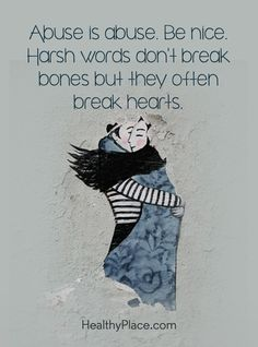 Quote on abuse: Abuse is abuse. Be nice. Harsh words don't break bones, but they often break hearts. www.HealthyPlace.com Verbal Abuse, Emotional Abuse, Traits Of A Narcissist, Harsh Words, Boxing Quotes, Mental Health Quotes, Affirmation Quotes, Empowering Quotes, True Quotes