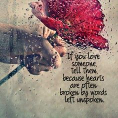 If you love someone tell them because hearts are often broken by words left unspoken   Anonymous ART of Revolution (TRUE)