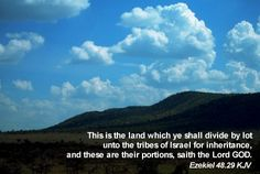 This is the land which ye shall divide by lot unto the tribes of Israel for inheritance, and these are their portions, saith the Lord GOD. Ezekiel 48:29