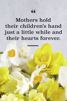 """""""Mothers hold their children's hand just a little while and their hearts forever."""" See more inspirational Mother's Day quotes, along with cards, flowers, gifts, crafts and more Mother's Day ideas at HouseBeautiful.com. #MothersDay #MothersDayQuotes #InspirationalQuotes #MothersDayIdeas #MothersDayCards"""