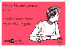 Oops! Silly me, what a clutz. I spilled some more wine into my glass. | Drinking Ecard | someecards.com