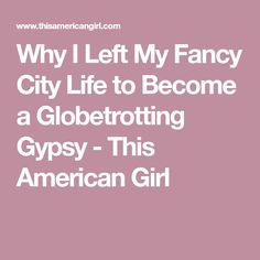 Why I Left My Fancy City Life to Become a Globetrotting Gypsy - This American Girl