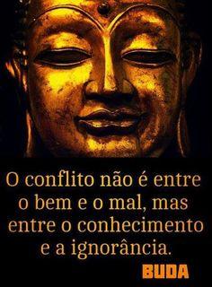 """""""O conflito não é entre o bem e o mal, mas entre o conhecimento e a ignorância."""" Buda"""