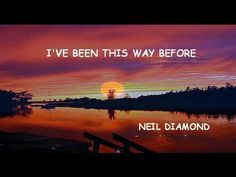 ::::I'VE BEEN THIS WAY BEFORE:::::  ~~~NEIL DIAMOND~~~  BELIEVE ME WHEN I SAY THAT THIS IS ONE OF HIS MOST BEAUTIFUL SONGS---EVER! HEARING IS BELIEVING THOUGH--SO CLICK IT. :-)