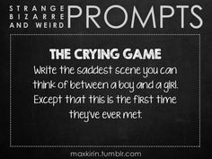 ✐ DAILY WEIRD PROMPT ✐ THE CRYING GAME Write the saddest scene you can think of between a boy and a girl. Except that this is the first time they've ever met. Want more writerly content? Follow maxkirin.tumblr.com!
