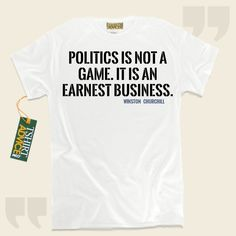 Politics is not a game. It is an earnest business.-Winston Churchill This type of  quotation tee shirt  will never go out of style. We offer memorable  quote t shirts ,  words of intelligence tee shirts ,  strategy t shirts , and  literature tshirts  in appreciation of amazing creators,... - http://www.tshirtadvice.com/winston-churchill-t-shirts-politics-is-not-success-power-tshirts/