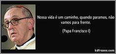 Nossa vida é um caminho, quando paramos, não vamos para frente. (Papa Francisco I)