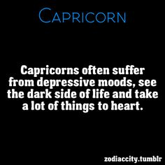 capricorn ~ this is the bad side of the sign.  But we are also the most spiritual with the most potential to reveal Light
