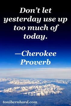 Don't let yesterday use up too much of today. - Cherokee saying, Native American…